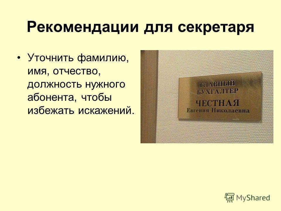 Рекомендации для секретаря Уточнить фамилию, имя, отчество, должность нужного абонента, чтобы избежать искажений.