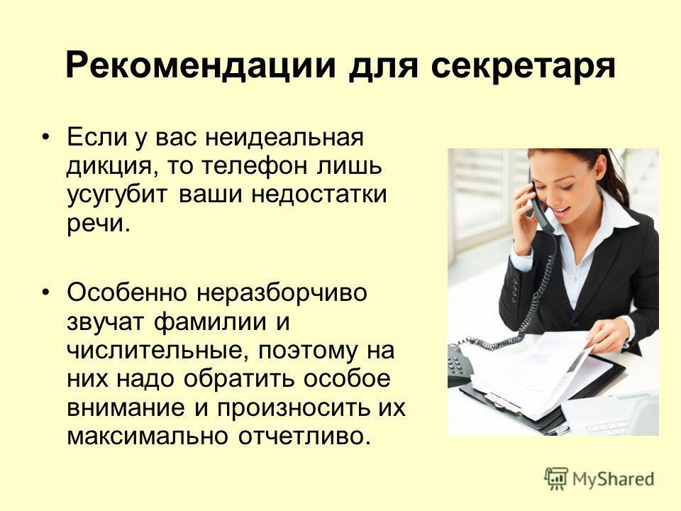 Рекомендации для секретаря Если у вас неидеальная дикция, то телефон лишь усугубит ваши недостатки речи. Особенно неразборчиво звучат фамилии и числительные, поэтому на них надо обратить особое внимание и произносить их максимально отчетливо.