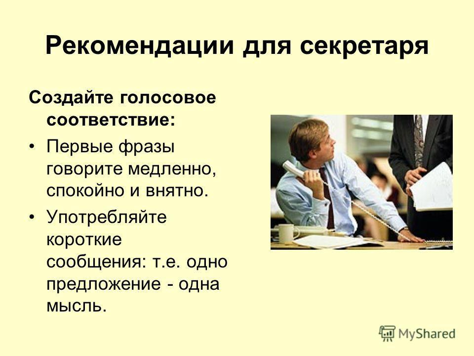 Рекомендации для секретаря Создайте голосовое соответствие: Первые фразы говорите медленно, спокойно и внятно. Употребляйте короткие сообщения: т.е. одно предложение - одна мысль.