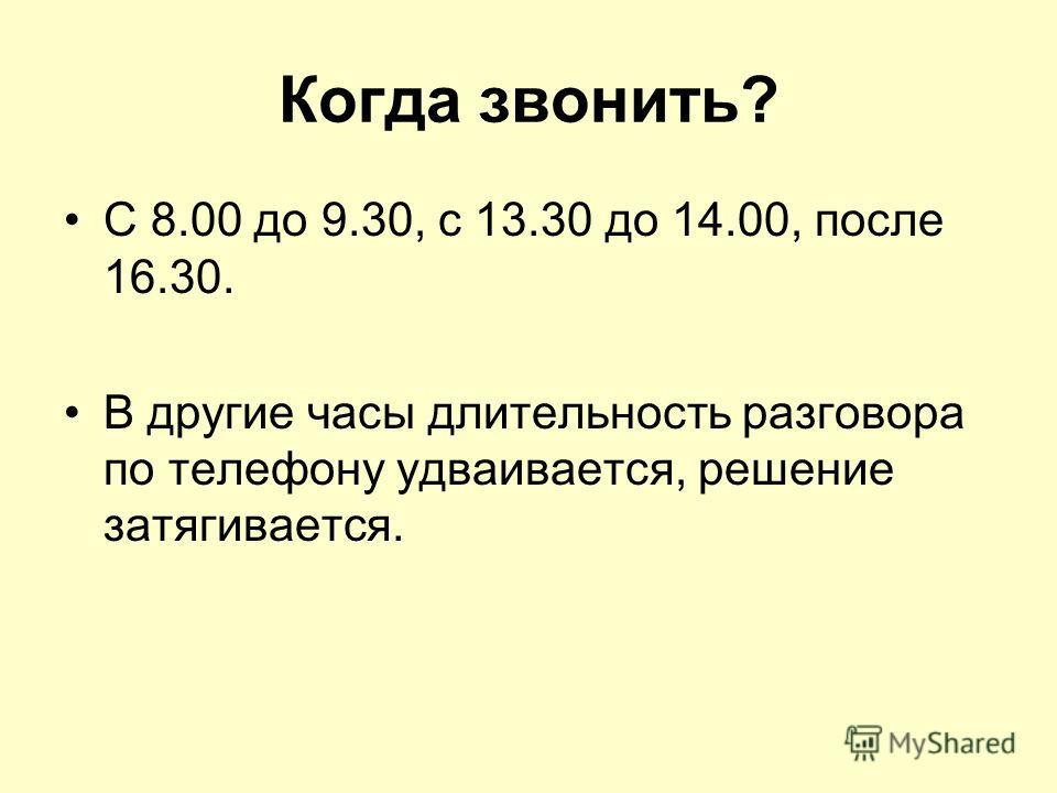 Когда звонить? С 8.00 до 9.30, с 13.30 до 14.00, после 16.30. В другие часы длительность разговора по телефону удваивается, решение затягивается.