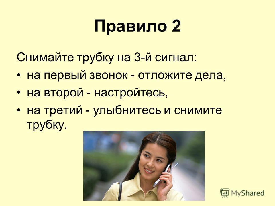 Правило 2 Снимайте трубку на 3-й сигнал: на первый звонок - отложите дела, на второй - настройтесь, на третий - улыбнитесь и снимите трубку.