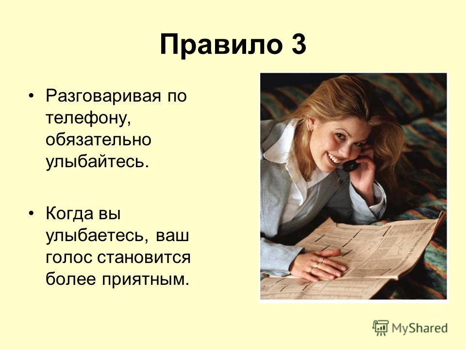 Правило 3 Разговаривая по телефону, обязательно улыбайтесь. Когда вы улыбаетесь, ваш голос становится более приятным.