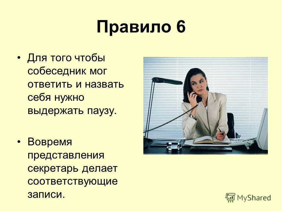 Правило 6 Для того чтобы собеседник мог ответить и назвать себя нужно выдержать паузу. Вовремя представления секретарь делает соответствующие записи.