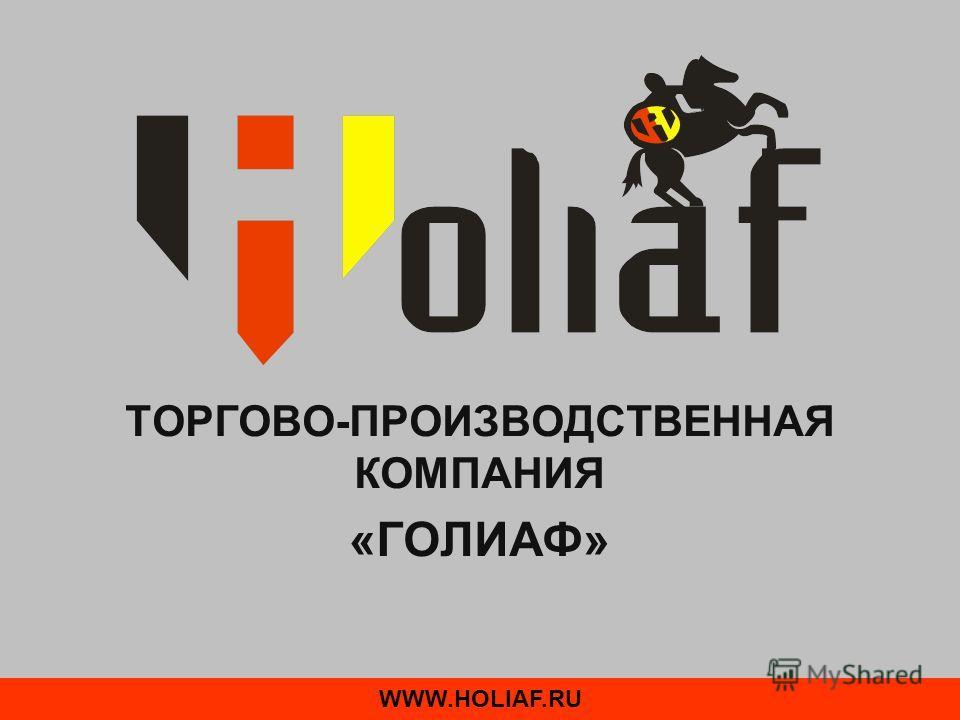 ТОРГОВО-ПРОИЗВОДСТВЕННАЯ КОМПАНИЯ «ГОЛИАФ» WWW.HOLIAF.RU