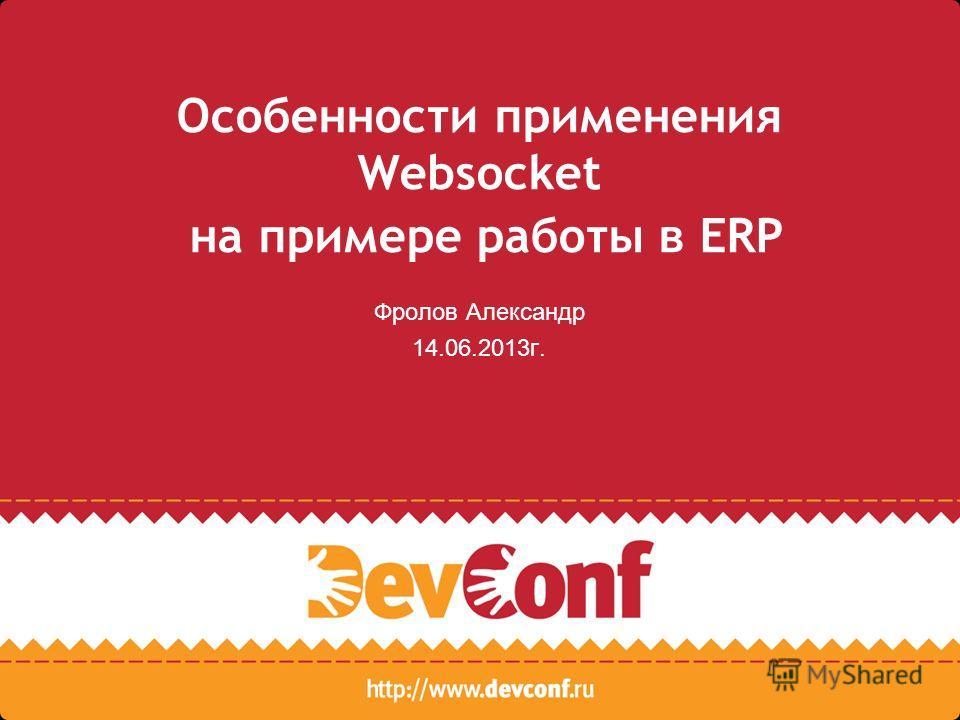 Особенности применения Websocket на примере работы в ERP Фролов Александр 14.06.2013г.