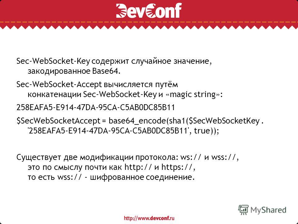 Sec-WebSocket-Key содержит случайное значение, закодированное Base64. Sec-WebSocket-Accept вычисляется путём конкатенации Sec-WebSocket-Key и «magic string»: 258EAFA5-E914-47DA-95CA-C5AB0DC85B11 $SecWebSocketAccept = base64_encode(sha1($SecWebSocketK