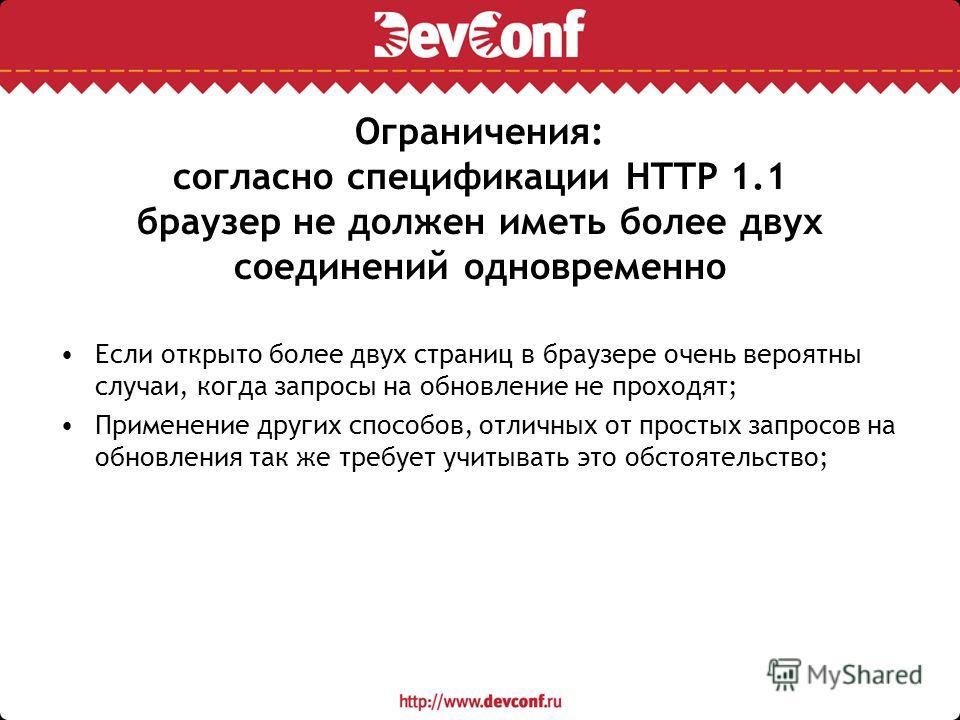 Ограничения: согласно спецификации HTTP 1.1 браузер не должен иметь более двух соединений одновременно Если открыто более двух страниц в браузере очень вероятны случаи, когда запросы на обновление не проходят; Применение других способов, отличных от