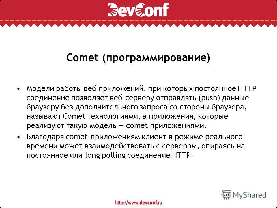 Comet (программирование) Модели работы веб приложений, при которых постоянное HTTP соединение позволяет веб-серверу отправлять (push) данные браузеру без дополнительного запроса со стороны браузера, называют Comet технологиями, а приложения, которые