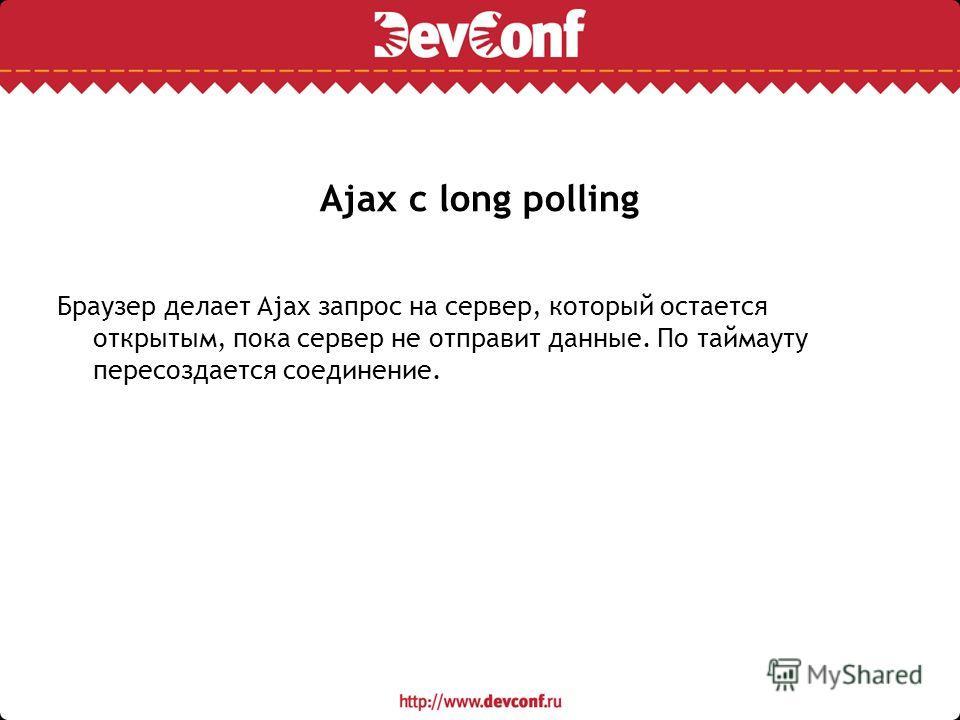 Ajax с long polling Браузер делает Ajax запрос на сервер, который остается открытым, пока сервер не отправит данные. По таймауту пересоздается соединение.