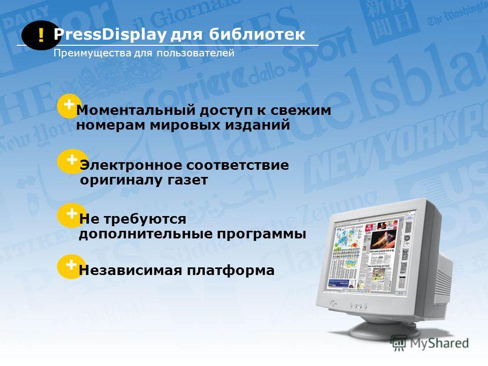 + Моментальный доступ к свежим номерам мировых изданий + Электронное соответствие оригиналу газет + Не требуются дополнительные программы + Независимая платформа ! PressDisplay для библиотек Преимущества для пользователей