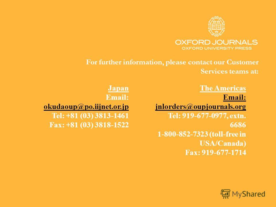 For further information, please contact our Customer Services teams at: Japan Email: okudaoup@po.iijnet.or.jp Tel: +81 (03) 3813-1461 Fax: +81 (03) 3818-1522 The Americas Email: jnlorders@oupjournals.org jnlorders@oupjournals.org Tel: 919-677-0977, e