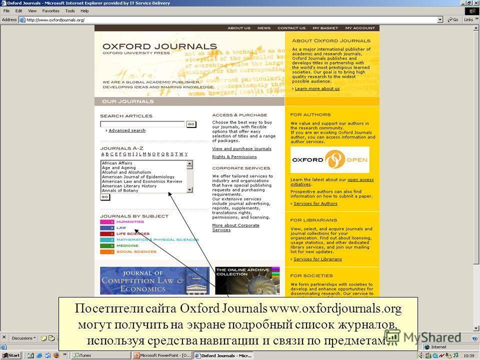 Посетители сайта Oxford Journals www.oxfordjournals.org могут получить на экране подробный список журналов, используя средства навигации и связи по предметам.