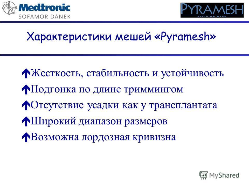Характеристики мешей «Pyramesh» éЖесткость, стабильность и устойчивость éПодгонка по длине триммингом éОтсутствие усадки как у трансплантата éШирокий диапазон размеров éВозможна лордозная кривизна