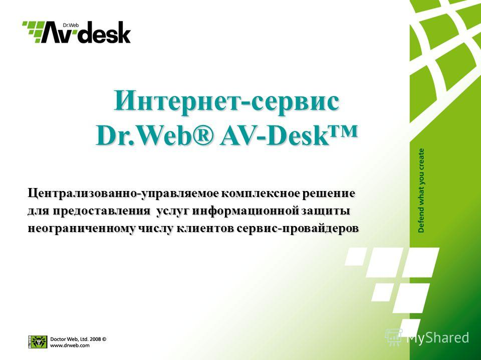 Интернет-сервис Dr.Web® AV-Desk Централизованно-управляемое комплексное решение для предоставления услуг информационной защиты неограниченному числу клиентов сервис-провайдеров