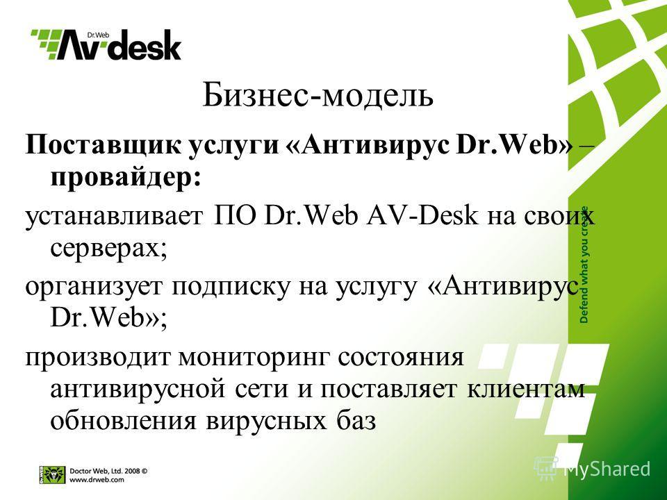 Бизнес-модель Поставщик услуги «Антивирус Dr.Web» – провайдер: устанавливает ПО Dr.Web AV-Desk на своих серверах; организует подписку на услугу «Антивирус Dr.Web»; производит мониторинг состояния антивирусной сети и поставляет клиентам обновления вир