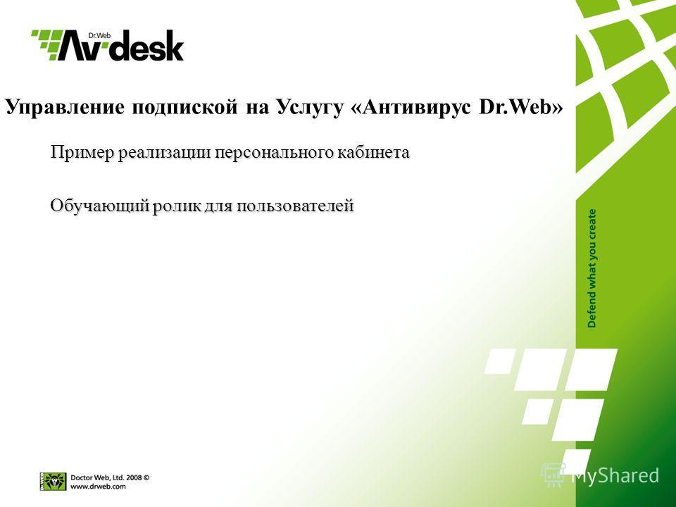Управление подпиской на Услугу «Антивирус Dr.Web» Пример реализации персонального кабинета Пример реализации персонального кабинета Обучающий ролик для пользователей Обучающий ролик для пользователей