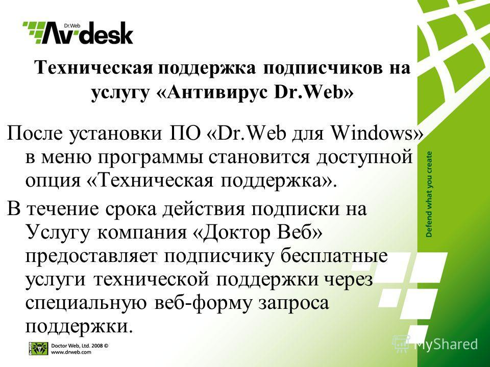 Техническая поддержка подписчиков на услугу «Антивирус Dr.Web» После установки ПО «Dr.Web для Windows» в меню программы становится доступной опция «Техническая поддержка». В течение срока действия подписки на Услугу компания «Доктор Веб» предоставляе