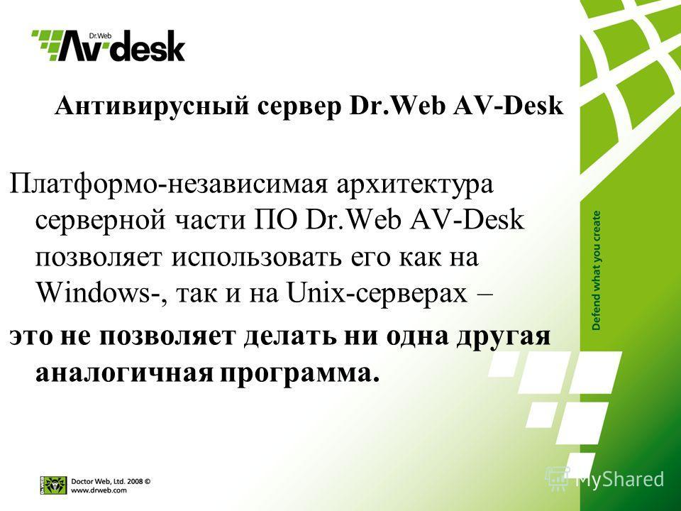 Антивирусный сервер Dr.Web AV-Desk Платформо-независимая архитектура серверной части ПО Dr.Web AV-Desk позволяет использовать его как на Windows-, так и на Unix-серверах – это не позволяет делать ни одна другая аналогичная программа.