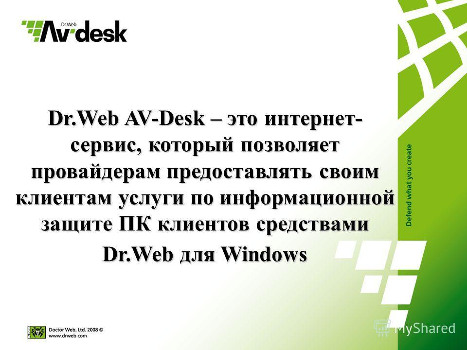 Dr.Web AV-Desk – это интернет- сервис, который позволяет провайдерам предоставлять своим клиентам услуги по информационной защите ПК клиентов средствами Dr.Web для Windows