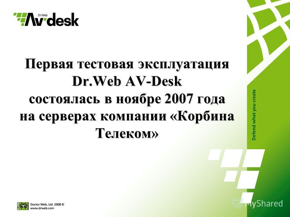 Первая тестовая эксплуатация Dr.Web AV-Desk состоялась в ноябре 2007 года на серверах компании «Корбина Телеком»