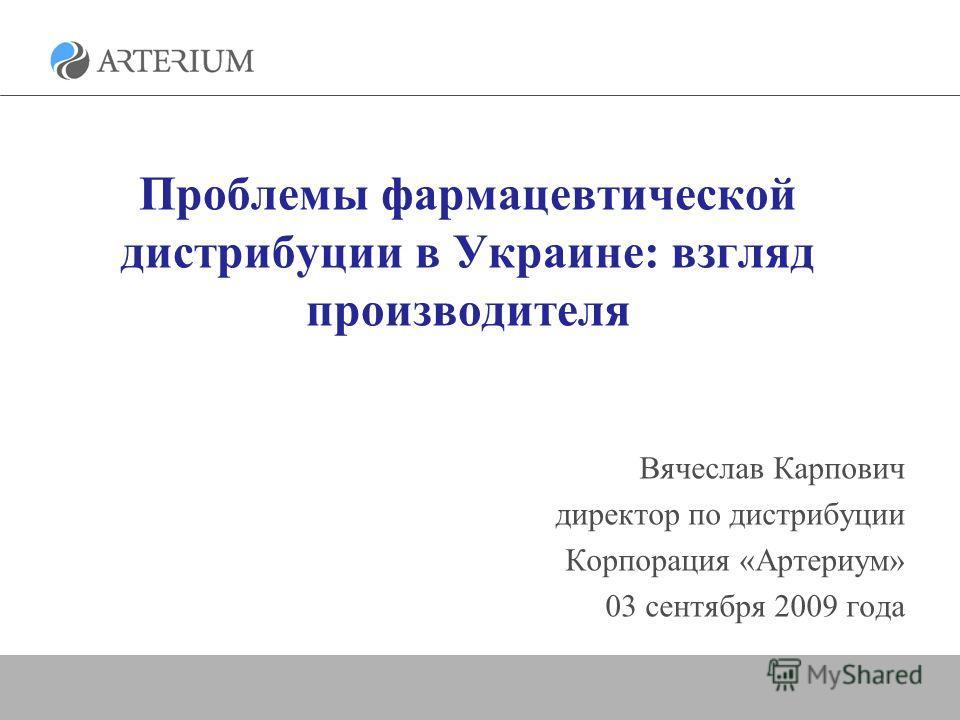 Проблемы фармацевтической дистрибуции в Украине: взгляд производителя Вячеслав Карпович директор по дистрибуции Корпорация «Артериум» 03 сентября 2009 года