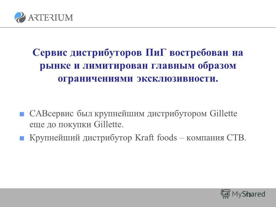 Сервис дистрибуторов ПиГ востребован на рынке и лимитирован главным образом ограничениями эксклюзивности. САВсервис был крупнейшим дистрибутором Gillette еще до покупки Gillette. Крупнейший дистрибутор Kraft foods – компания СТВ. 13