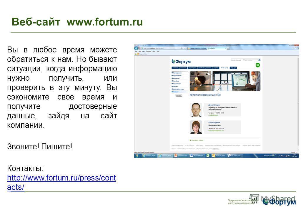 Веб-сайт www.fortum.ru Вы в любое время можете обратиться к нам. Но бывают ситуации, когда информацию нужно получить, или проверить в эту минуту. Вы сэкономите свое время и получите достоверные данные, зайдя на сайт компании. Звоните! Пишите! Контакт