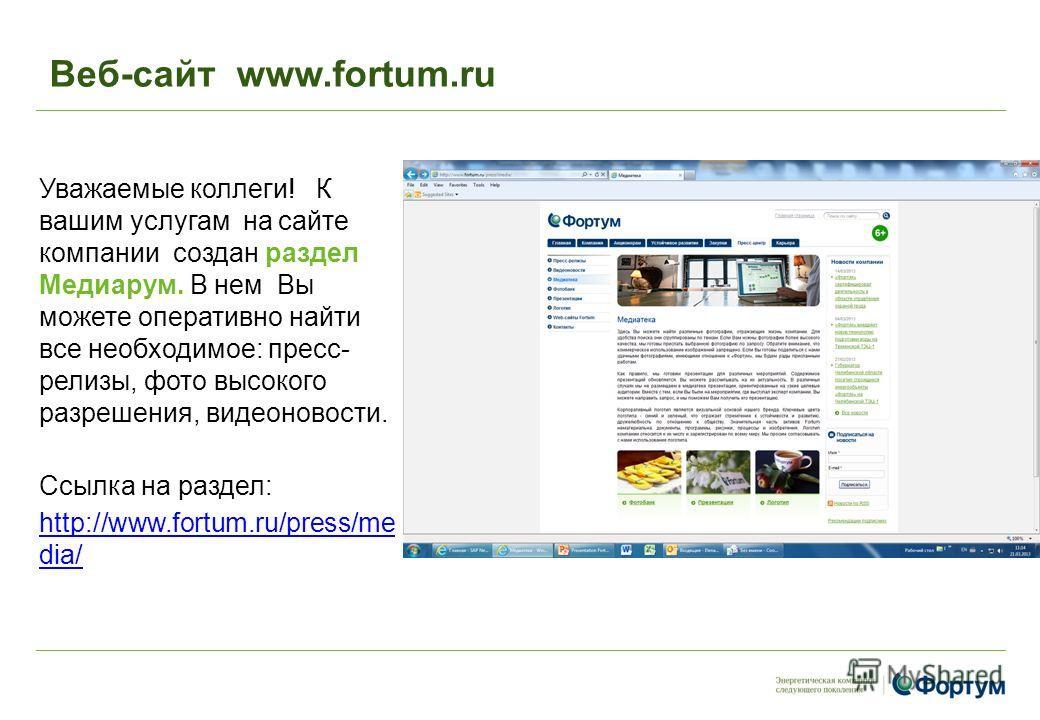 Веб-сайт www.fortum.ru Уважаемые коллеги! К вашим услугам на сайте компании создан раздел Медиарум. В нем Вы можете оперативно найти все необходимое: пресс- релизы, фото высокого разрешения, видеоновости. Ссылка на раздел: http://www.fortum.ru/press/