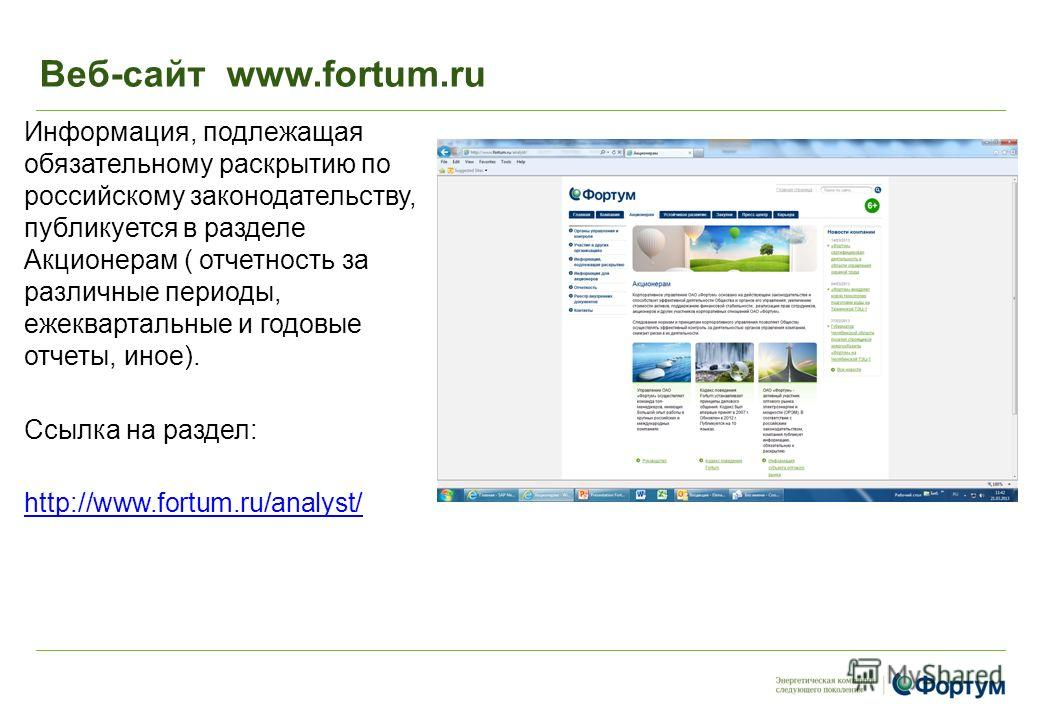 Веб-сайт www.fortum.ru Информация, подлежащая обязательному раскрытию по российскому законодательству, публикуется в разделе Акционерам ( отчетность за различные периоды, ежеквартальные и годовые отчеты, иное). Ссылка на раздел: http://www.fortum.ru/