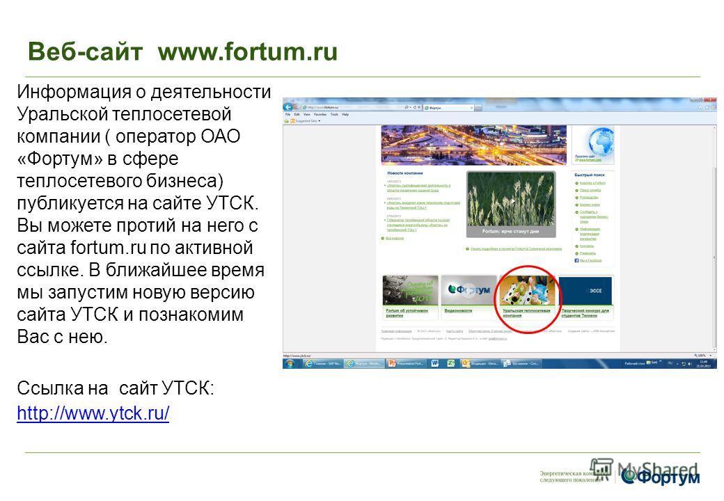 Веб-сайт www.fortum.ru Информация о деятельности Уральской теплосетевой компании ( оператор ОАО «Фортум» в сфере теплосетевого бизнеса) публикуется на сайте УТСК. Вы можете протий на него с сайта fortum.ru по активной ссылке. В ближайшее время мы зап