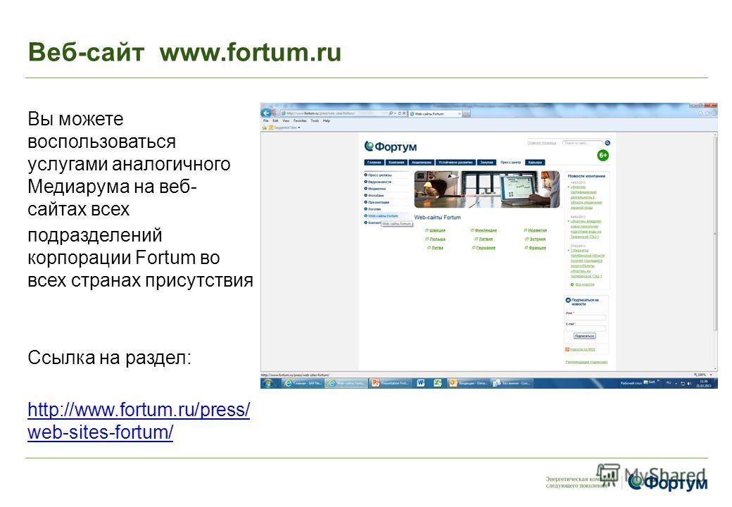 Веб-сайт www.fortum.ru Вы можете воспользоваться услугами аналогичного Медиарума на веб- сайтах всех подразделений корпорации Fortum во всех странах присутствия Ссылка на раздел: http://www.fortum.ru/press/ web-sites-fortum/