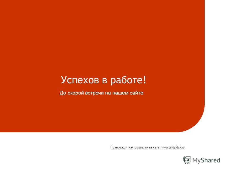 Успехов в работе! До скорой встречи на нашем сайте Правозащитная социальная сеть: www.taktaktak.ru.