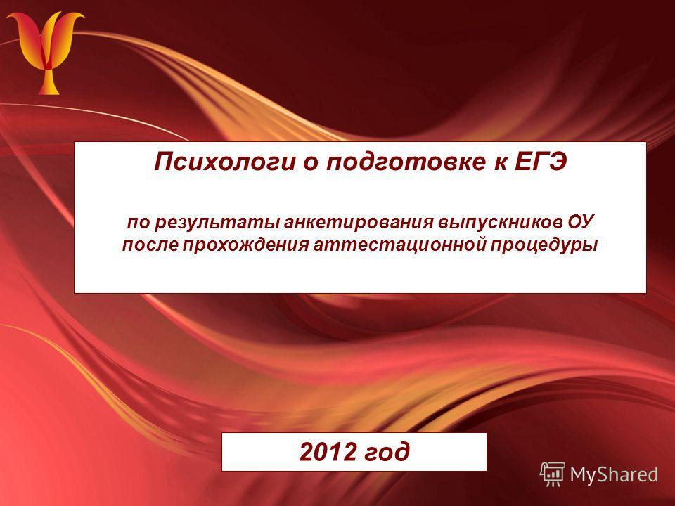 Психологи о подготовке к ЕГЭ по результаты анкетирования выпускников ОУ после прохождения аттестационной процедуры 2012 год