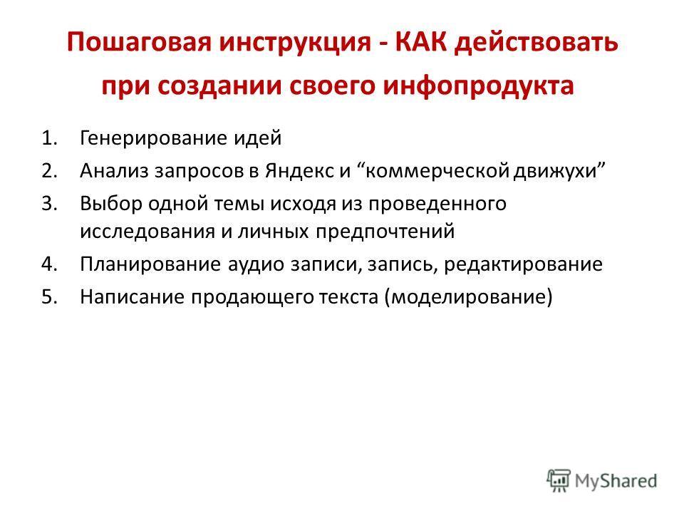 Пошаговая инструкция - КАК действовать при создании своего инфопродукта 1.Генерирование идей 2.Анализ запросов в Яндекс и коммерческой движухи 3.Выбор одной темы исходя из проведенного исследования и личных предпочтений 4.Планирование аудио записи, з