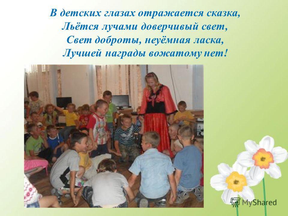 В детских глазах отражается сказка, Льётся лучами доверчивый свет, Свет доброты, неуёмная ласка, Лучшей награды вожатому нет!