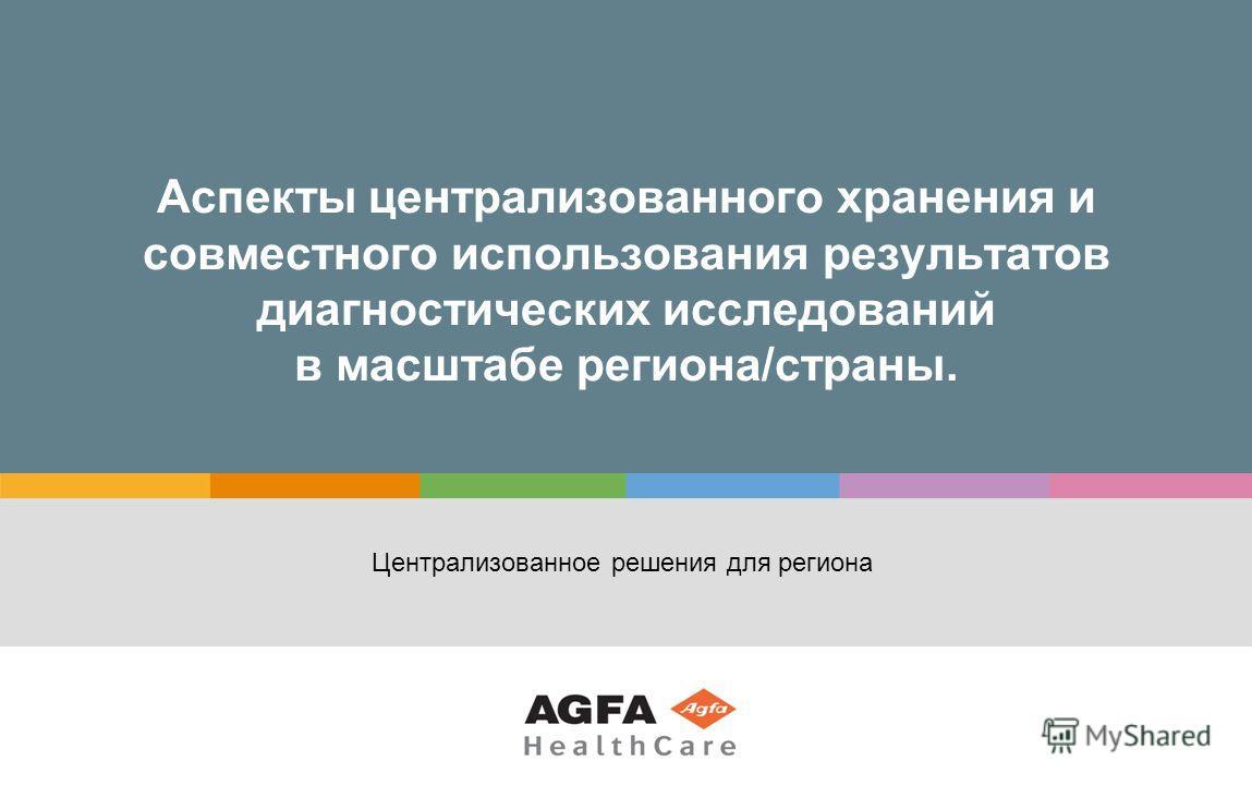 Аспекты централизованного хранения и совместного использования результатов диагностических исследований в масштабе региона/страны. Централизованное решения для региона