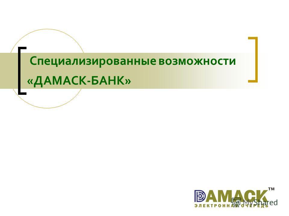 Специализированные возможности «ДАМАСК-БАНК»