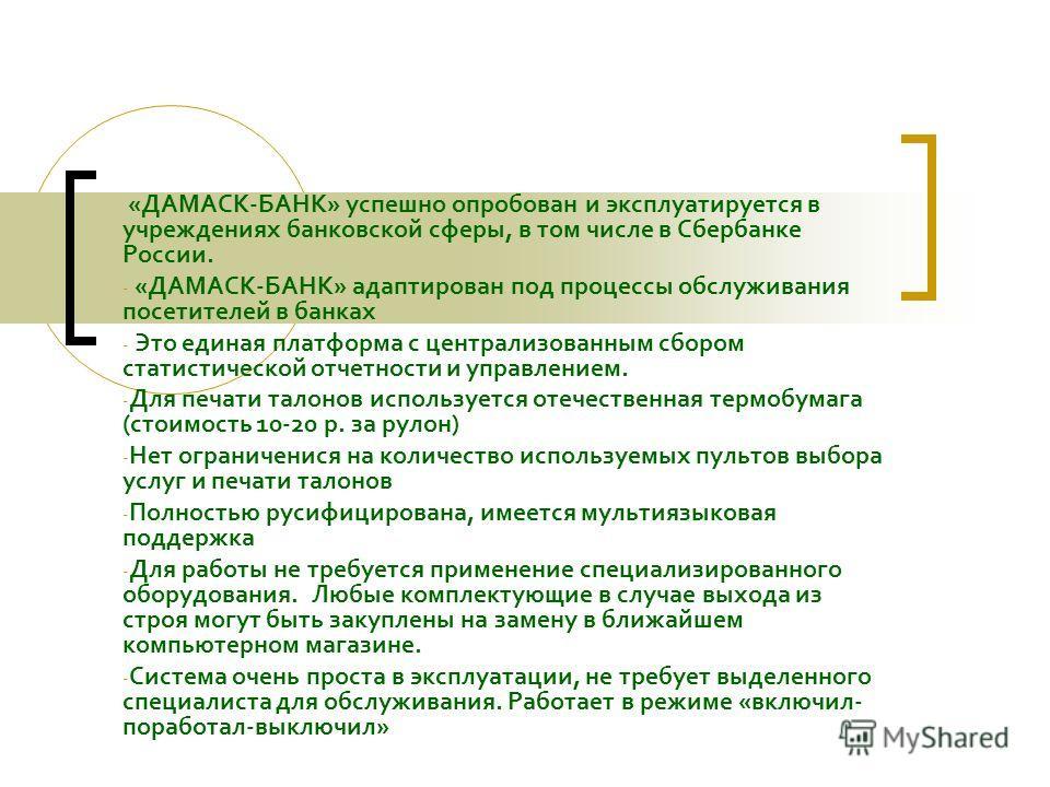 «ДАМАСК-БАНК» успешно опробован и эксплуатируется в учреждениях банковской сферы, в том числе в Сбербанке России. - «ДАМАСК-БАНК» адаптирован под процессы обслуживания посетителей в банках - Это единая платформа с централизованным сбором статистическ