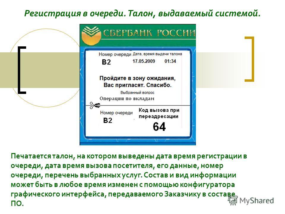 Регистрация в очереди. Талон, выдаваемый системой. Печатается талон, на котором выведены дата время регистрации в очереди, дата время вызова посетителя, его данные, номер очереди, перечень выбранных услуг. Состав и вид информации может быть в любое в