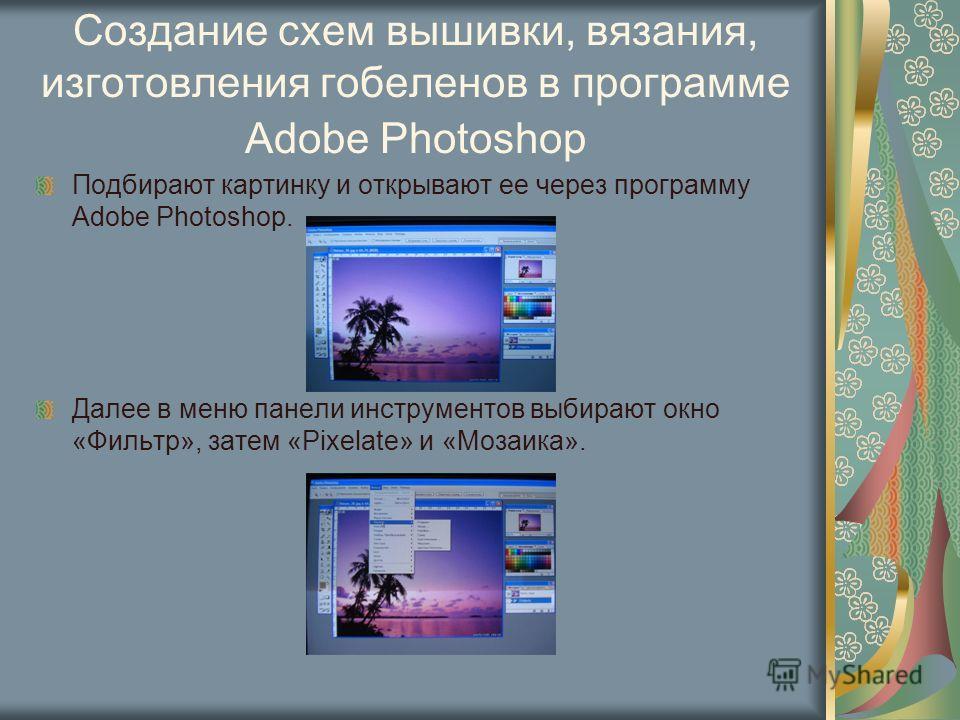 Создание схем вышивки, вязания, изготовления гобеленов в программе Adobe Photoshop Подбирают картинку и открывают ее через программу Adobe Photoshop. Далее в меню панели инструментов выбирают окно «Фильтр», затем «Pixelate» и «Мозаика».