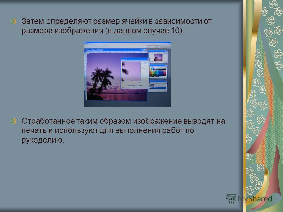 Затем определяют размер ячейки в зависимости от размера изображения (в данном случае 10). Отработанное таким образом изображение выводят на печать и используют для выполнения работ по рукоделию.