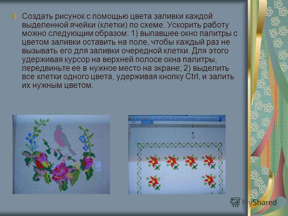 Создать рисунок с помощью цвета заливки каждой выделенной ячейки (клетки) по схеме. Ускорить работу можно следующим образом: 1) выпавшее окно палитры с цветом заливки оставить на поле, чтобы каждый раз не вызывать его для заливки очередной клетки. Дл