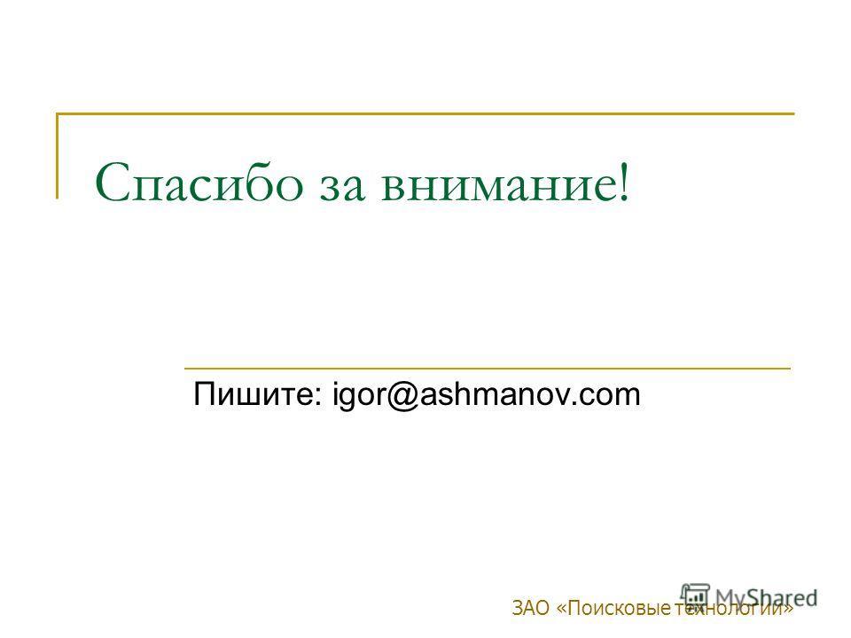 ЗАО «Поисковые технологии» Спасибо за внимание! Пишите: igor@ashmanov.com