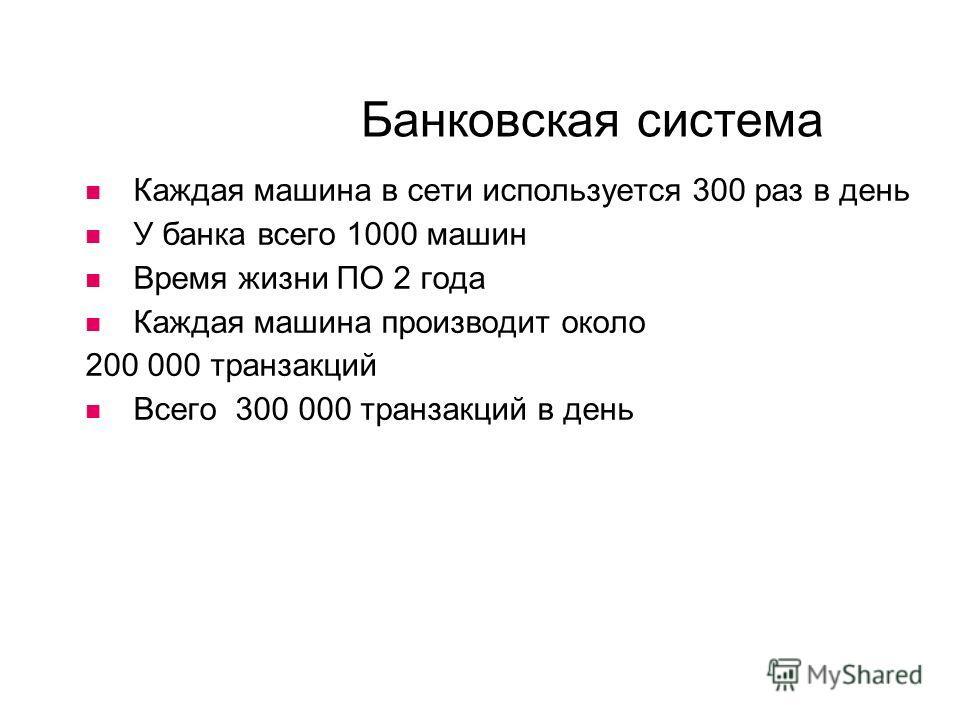 Банковская система Каждая машина в сети используется 300 раз в день У банка всего 1000 машин Время жизни ПО 2 года Каждая машина производит около 200 000 транзакций Всего 300 000 транзакций в день