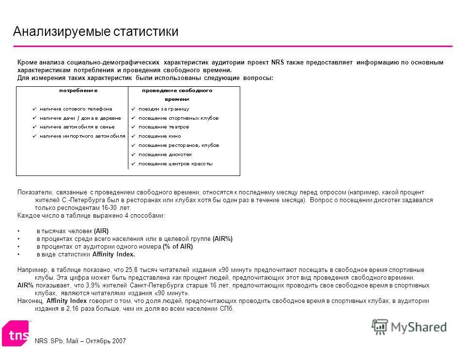 NRS SPb, Май – Октябрь 2007 Анализируемые статистики Кроме анализа социально-демографических характеристик аудитории проект NRS также предоставляет информацию по основным характеристикам потребления и проведения свободного времени. Для измерения таки