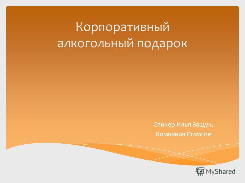 Корпоративный алкогольный подарок Спикер Илья Защук, Компания Prowine