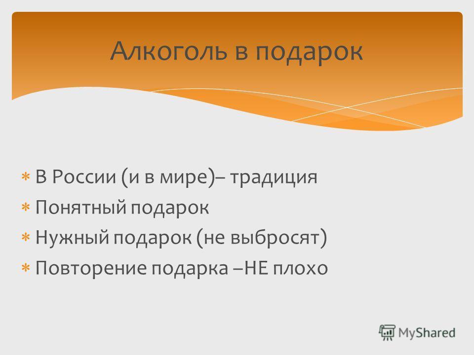 Алкоголь в подарок В России (и в мире)– традиция Понятный подарок Нужный подарок (не выбросят) Повторение подарка –НЕ плохо