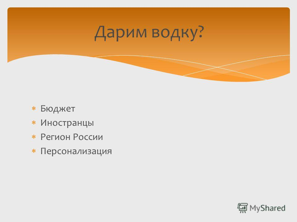 Бюджет Иностранцы Регион России Персонализация Дарим водку?