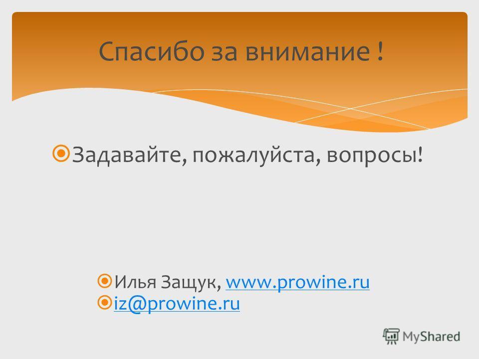 Задавайте, пожалуйста, вопросы! Илья Защук, www.prowine.ruwww.prowine.ru iz@prowine.ru Спасибо за внимание !