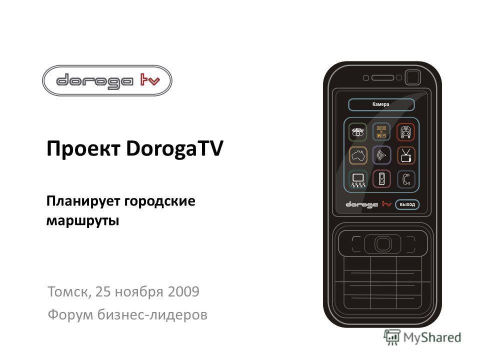 Проект DorogaTV Планирует городские маршруты Томск, 25 ноября 2009 Форум бизнес-лидеров